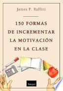 150 Formas de incrementar la motivación en clase