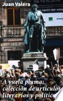 A vuela pluma: colección de artículos literarios y políticos