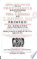 Admirables efectos de la Providencia sucedidos en la vida, e imperio de Leopoldo primero, invictissimo Emperador de Romanos, reduzelos à anales historicos la verdad...