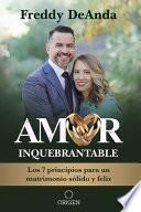 Amor Inquebrantable: Los 7 Principios Para Un Matrimonio Sólido Y Feliz / Unbreakable Love: The 7 Principles for a Happy and Strong Marriage