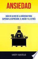 Ansiedad: Guía De Alivio De La Ansiedad Para Superar La Depresión, El Miedo Y El Estrés