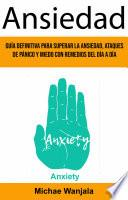 Ansiedad: Guía Definitiva Para Superar La Ansiedad, Ataques De Pánico Y Miedo Con Remedios Del Día A Día (Anxiety)