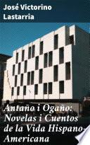 Antaño i Ogaño: Novelas i Cuentos de la Vida Hispano-Americana