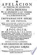 Apelacion al tribunal de los doctos, justa defensa de la aprobacion a las comedias de Don P. Calderon de la Barca, impressa ... en 1682. Impugnacion eficaz de los papeles que salieron contra ella hasta el año de 1683 ... Apologia que dexò escrita ... M. de G. y R. ... Sacala a luz ... G. Xaraba
