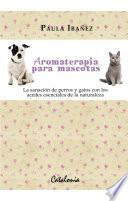 Aromaterapia para mascotas. La sanación de perros y gatos con los aceites esenciales de la naturaleza.