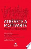 Atrévete a motivarte : manual práctico para vivir motivado tanto en la vida como en el trabajo