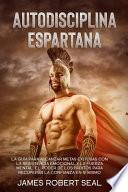 Autodisciplina Espartana [Spartan Self-Discipline]: La Guía Para Alcanzar Metas Exitosas Con La Resistencia Emocional Y La Fuerza Mental. El Poder De