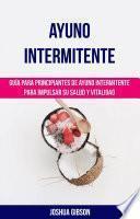 Ayuno Intermitente: Guía para principiantes de ayuno intermitente para impulsar su salud y vitalidad