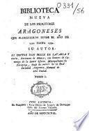 Biblioteca nueva de los escritores Aragoneses que florecieron desde el ano de 1500 hasta 1599. Su autor : el doctor Don Félix de Latassa,...