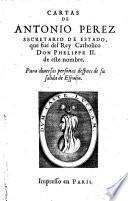 Cartas De Antonio Perez Secretario De Estado, que fue del Rey Catholico Don Phelippe II. de este nombre. Para diuersas personas despues de su salida de Espana
