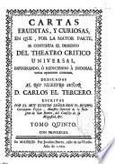 Cartas eruditas, y curiosas, en que, por la mayor parte, se continua el designio del Theatro crítico universal, impugnando, o reduciendo a dudosas varias opiniones comunes ...
