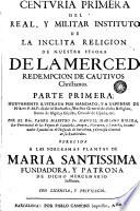 Centvria primera del Real y Militar Instituto de la inclita religion de Nuestra Señora de la Merced Redempcion de Cautivos christianos