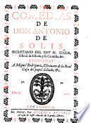 Comedias de don Antonio de Solis, secretario del Rey ... dedicadas a Miguel Rodriguez ..