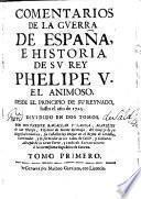 Comentarios de la guerra de España e historia de su rey Phelipe V., el animoso, desde el principio de su reynado, hasta el año de 1725 por Don Vicente Bacallar y Sanna ...