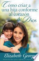 Como Criar A una Hija Conforme al Corazon de Dios