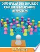 Como Hablar Bien En Publico E Influir En Los Hombres de Negocios Por Dale Carnegie Autor de Como Ganar Amigos