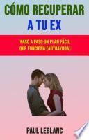 Cómo Recuperar A Tu Ex: Paso A Paso Un Plan Fácil Que Funciona (Autoayuda)
