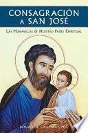 Consagracion a San Jose: Las Maravillas de Nuestro Padre Espiritual