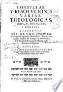 Consultas y resoluciones varias theologicas, juridicas, regulares y morales