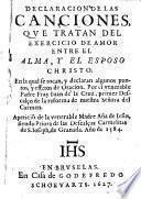 Declaracion de las Canciones que tratan del exercicio de amor entre el Alma y el Esposo christo, etc. (Canciones de el Alma, etc.).