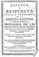 Defensa y respuesta iusta y verdadera de la medicina racional y philosophica profanada de las imposturas de la chimia ...