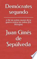 Demócrates Segundo: O de Las Justas Causas de la Guerra Contra Los Indios (Ed. Bilingüe)