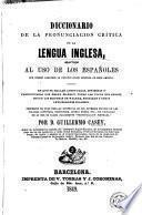 Diccionario de la pronunciacion crítica de la lengua inglesa adaptado al uso de los españoles que desean adquirir la pronunciación genuina de esta lengua...