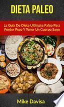 Dieta Paleo: La Guía De Dieta Ultimate Paleo Para Perder Peso Y Tener Un Cuerpo Sano