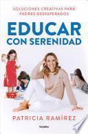 Educar Con Serenidad: Soluciones Creativas Para Padres Desesperados / Educating Stress-Free