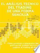 EL ANÁLISIS TECNICO DEL TRADING DE UNA FORMA SENCILLA. Cómo construir e interpretar los gráficos del análisis técnico y mejorar el trading en línea.