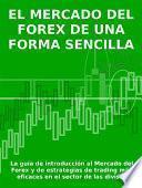 EL MERCADO DEL FOREX DE UNA FORMA SENCILLA - La guía de introducción al Mercado del Forex y de estrategias de trading más eficaces en el sector de las divisas