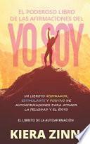 El Poderoso Libro de Las Afirmaciones del Yo Soy: Un Libreto Inspirador, Estimulante Y Positivo de Autoafirmaciones Para Atraer La Felicidad Y El Éxit