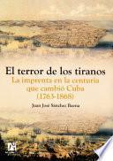 El terror de los tiranos. La imprenta en la centuria que cambió Cuba (1763-1868)