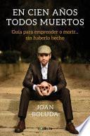 En Cien Años Todos Muertos: Guía Para Aprender a Morir Sin... Haberlo Hecho / In One Hundred Years We Will All Be Dead
