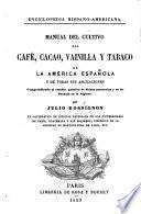 Enciclopedia Hispano-Americana. Manual del cultivo del café, cacao, vainilla y tabaco en la America Española y de todas sus aplicaciones comprendiendo el estudio guimico de dichas sustancias y su influencia en la higiene