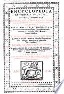 Encyclopedia canonica, civil, moral, regular y orthodoxa, illustrada con la explicacion de todas las reglas de el derecho canonico y de las mas celebres de el derecho civil (etc.)