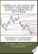 Forex Al Alcance de Todos Vol. III: Desarrolla Tu Habilidad Y Destreza Como Trader