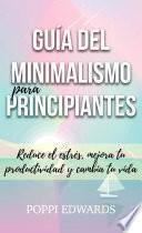 Guía del minimalismo para principiantes: Reduce el estrés, mejora tu productividad y cambia tu vida