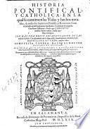 Historia pontifical, y catholica: en la qual se contienen las vidas y hechos notables, de todos los summos pontifices romanos ... Compuesta, y ordenada por ... Gonzalo de Illescas ..