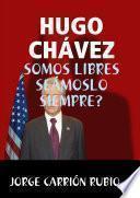 HUGO CHÁVEZ: ¡SOMOS LIBRES SEÁMOSLO SIEMPRE!