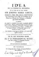 Idea de la perfecta religiosa en la vida de ... sor Josepha Maria Garcia, primera hija del Real Convento de Capuchinas de la villa de Castellon de la Plana ...