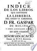 Indice de los libros que contiene la libreria del ... Cardenal D. Fr. Gaspar de Molina y otros agregados a ella, en este Colegio del Señor San Acacio ...