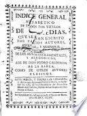 Indice general alfabético de todos los titulos de comedias que se han escrito por varios autores antiguos y modernos de los autosacramentales y aleqoricos Assi de D Pedrn Cddann de la Barca como de sactamentales y aleqoricos