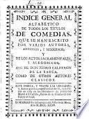 Indice general alfabetico de todos los títulos de comedias, que se han escrito por varios autores, antiguos, y modernos, y de los autos sacramentales y alegoricos, assi de Don Pedro Calderon de la Barca como de otros autores clasicos...