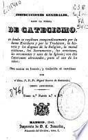 Instrucciones generales bajo la forma de catecismo en donde se explican compendiosamente por la santa escritura y por la tradición, la historia y los dogmas...