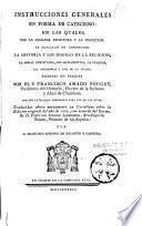 Instrucciones generales en forma de catecismo, en la quales... se explican en compendio la historia y los dogmas de la religion... por el P. Francisco Amado Pouget,... traducidas ahora nuevamente en Castellano...