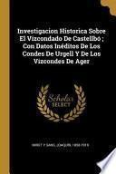 Investigacion Historica Sobre El Vizcondado de Castellbó; Con Datos Inéditos de Los Condes de Urgell Y de Los Vizcondes de Ager