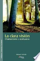 La Clara Vision. Chamanismo Y Ayahuasca