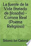 La fuente de la Vida (tratado de filosofía) - Corona Real (Poema Religioso)