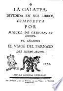 La Galatea, dividida en seis libros, compuesta por Miguel de Cervantes Saavedra. Va añadido El viage del Parnaso del mismo autor